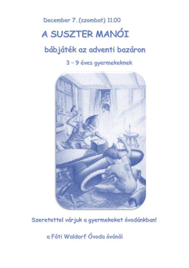 December 7. (szombat) 11.00               A SUSZTER MANÓI    bábjáték az adventi bazáron           3 – 9 éves gyermekeknek           Szeretettel várjuk a gyermekeket óvodánkban!                              a Fóti Waldorf Óvoda óvónõi